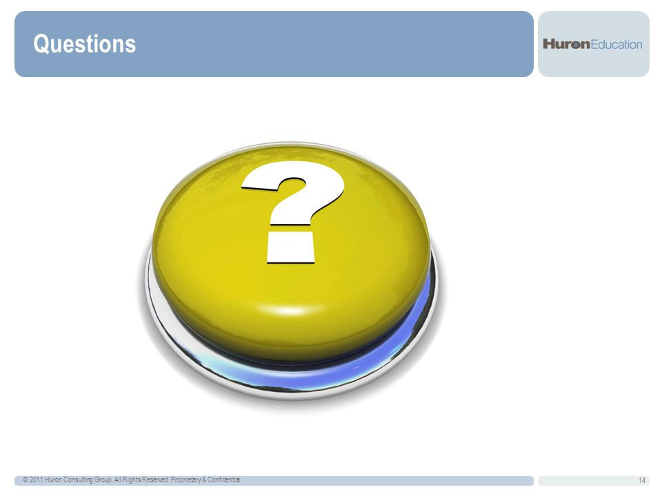 Questions © 2011 Huron Consulting Group. All Rights Reserved. Proprietary & Confidential.