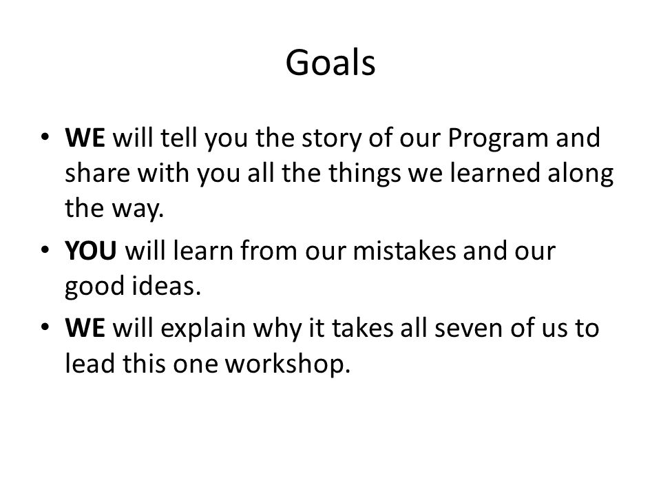 Goals WE will tell you the story of our Program and share with you all the things we learned along the way.