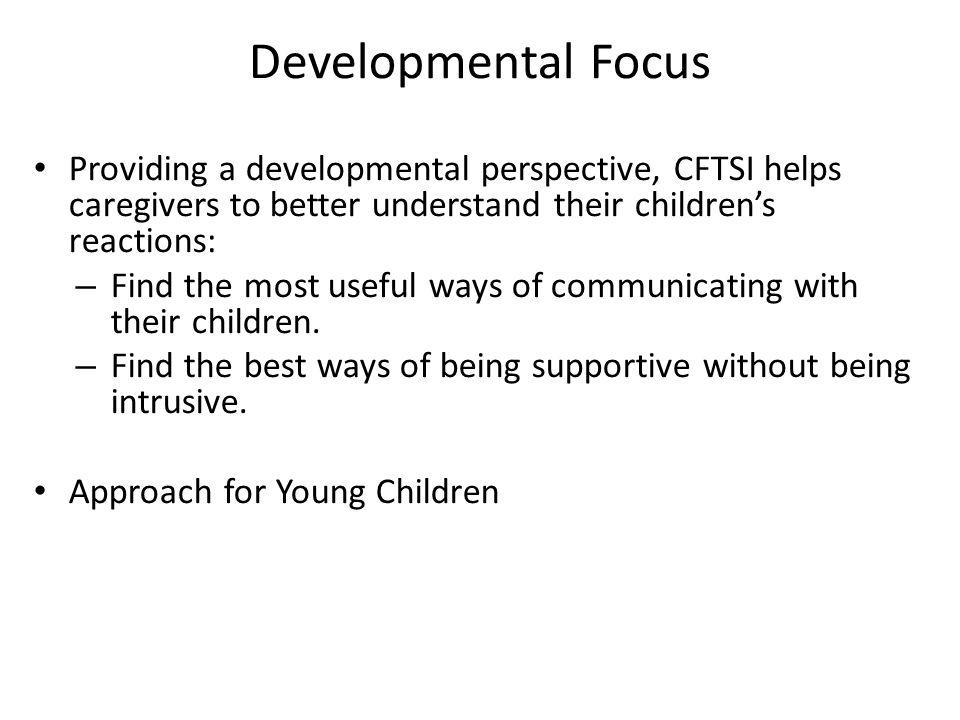Developmental Focus Providing a developmental perspective, CFTSI helps caregivers to better understand their children's reactions: