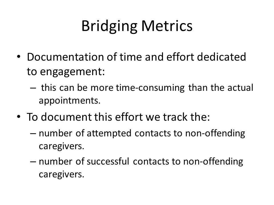 Bridging Metrics Documentation of time and effort dedicated to engagement: this can be more time-consuming than the actual appointments.