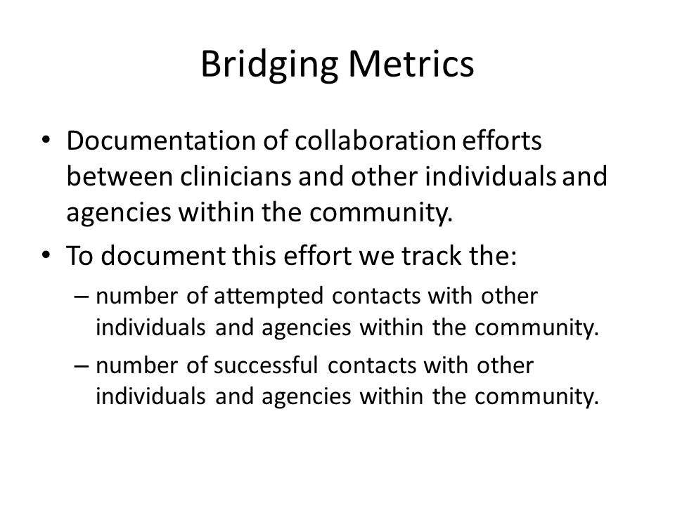 Bridging Metrics Documentation of collaboration efforts between clinicians and other individuals and agencies within the community.