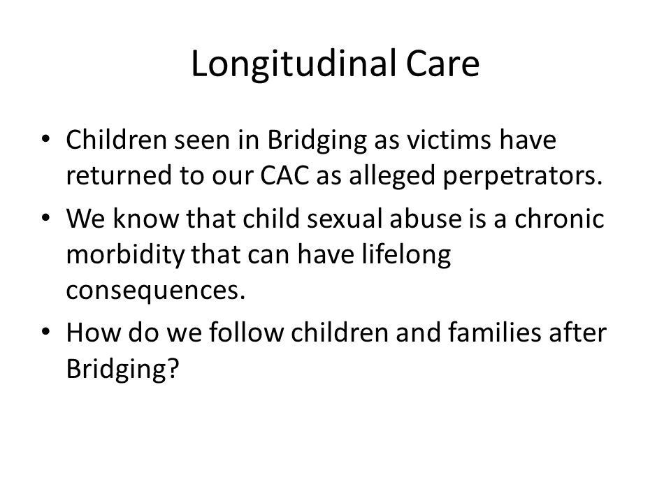 Longitudinal Care Children seen in Bridging as victims have returned to our CAC as alleged perpetrators.