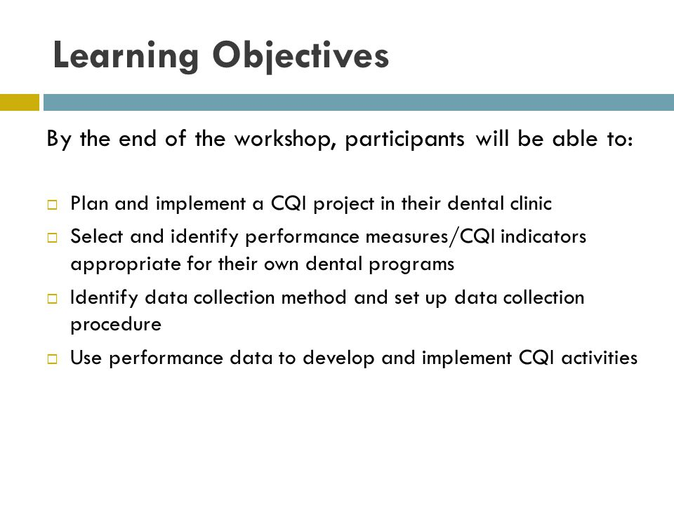 Learning Objectives By the end of the workshop, participants will be able to: Plan and implement a CQI project in their dental clinic.