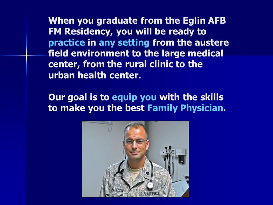 When you graduate from the Eglin AFB FM Residency, you will be ready to practice in any setting from the austere field environment to the large medical center, from the rural clinic to the urban health center.