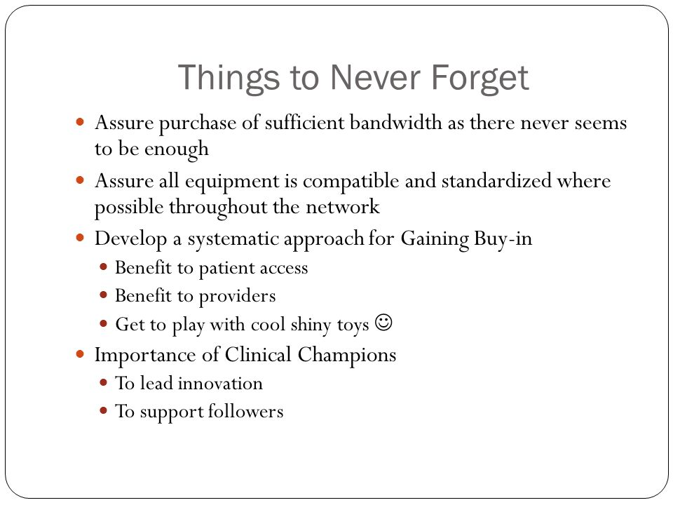Things to Never Forget Assure purchase of sufficient bandwidth as there never seems to be enough.