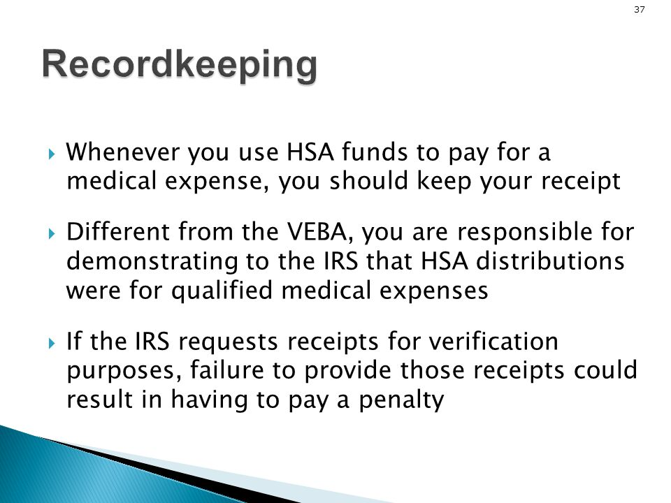 Recordkeeping Whenever you use HSA funds to pay for a medical expense, you should keep your receipt.