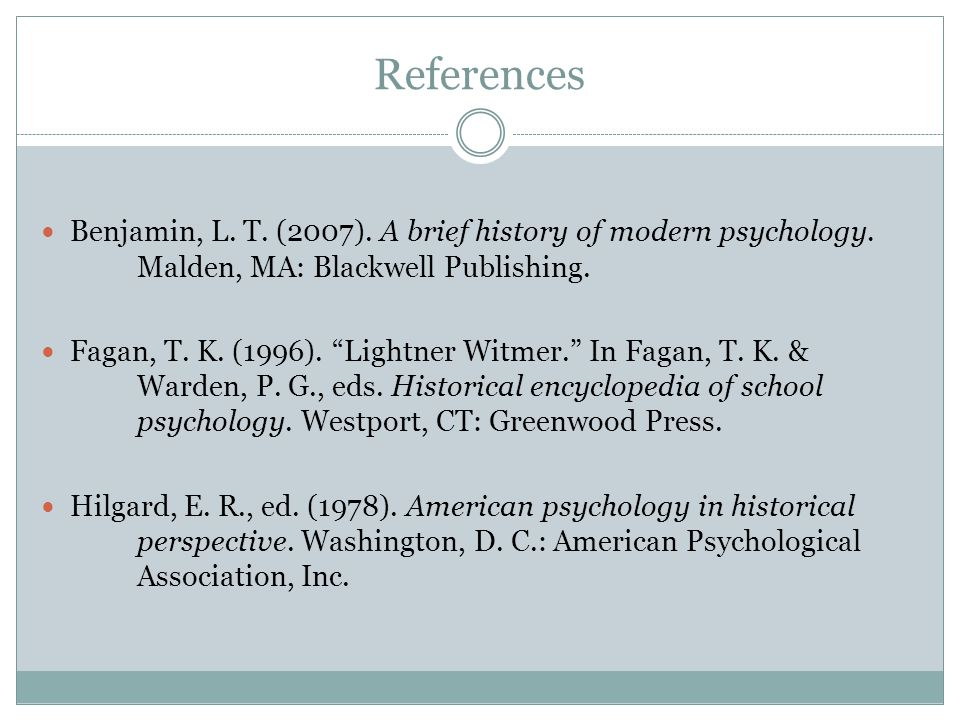 References Benjamin, L. T. (2007). A brief history of modern psychology. Malden, MA: Blackwell Publishing.
