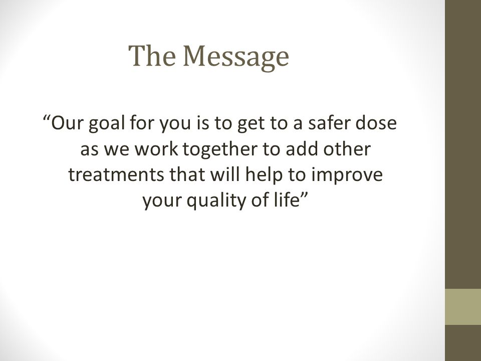 The Message Our goal for you is to get to a safer dose as we work together to add other treatments that will help to improve your quality of life