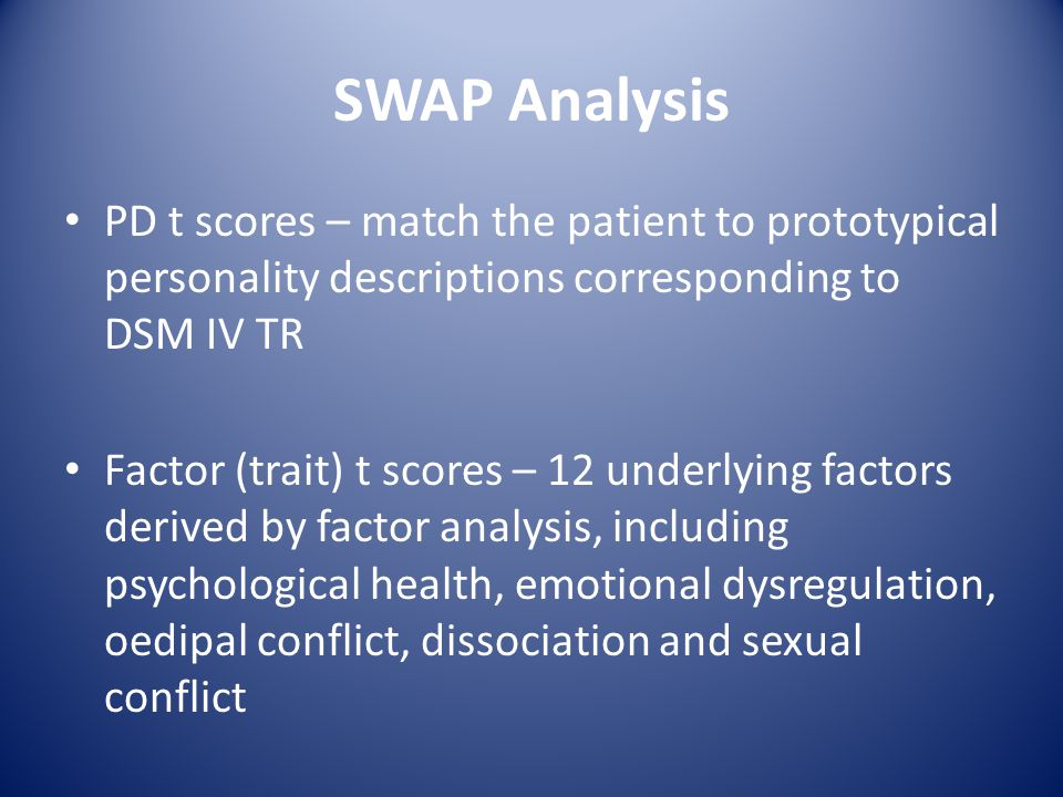 SWAP Analysis PD t scores – match the patient to prototypical personality descriptions corresponding to DSM IV TR.