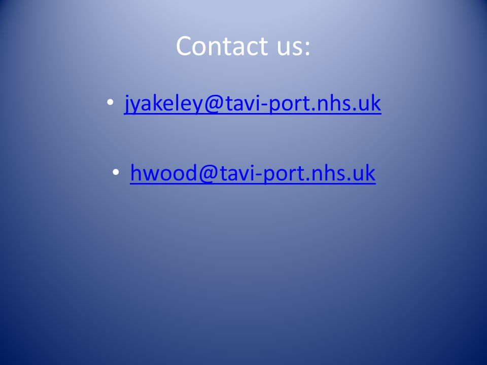 Contact us: jyakeley@tavi-port.nhs.uk hwood@tavi-port.nhs.uk