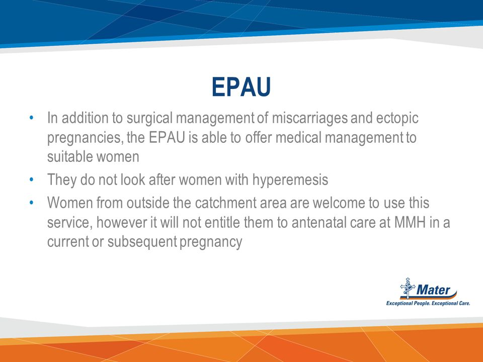 EPAU In addition to surgical management of miscarriages and ectopic pregnancies, the EPAU is able to offer medical management to suitable women.