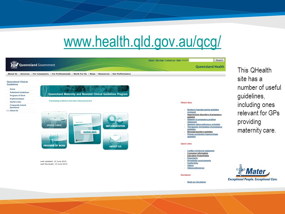 www.health.qld.gov.au/qcg/ This QHealth site has a number of useful guidelines, including ones relevant for GPs providing maternity care.