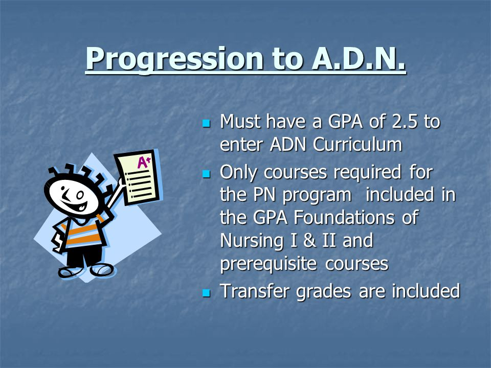 Progression to A.D.N. Must have a GPA of 2.5 to enter ADN Curriculum