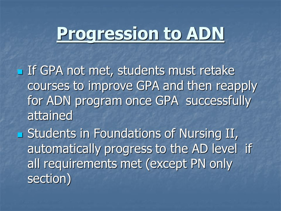 Progression to ADN If GPA not met, students must retake courses to improve GPA and then reapply for ADN program once GPA successfully attained.