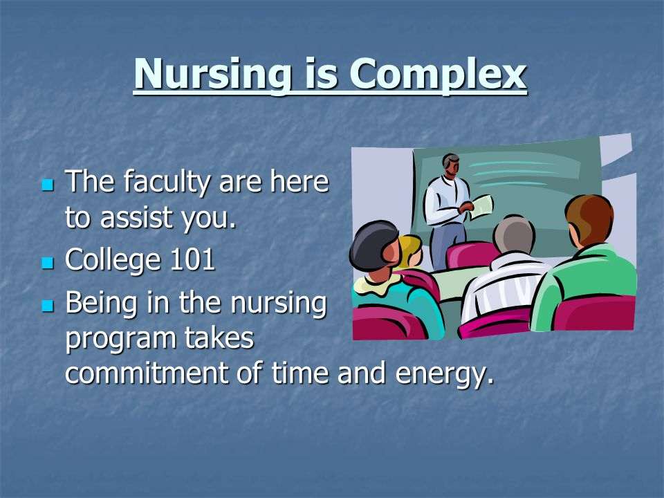 Nursing is Complex The faculty are here to assist you. College 101