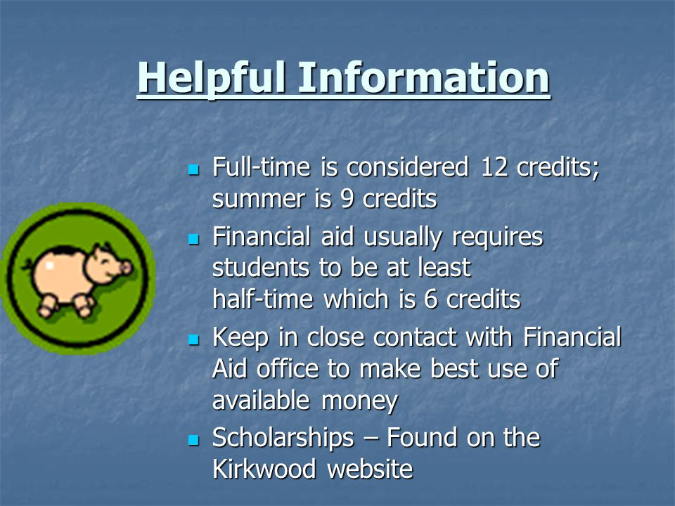 Helpful Information Full-time is considered 12 credits; summer is 9 credits.