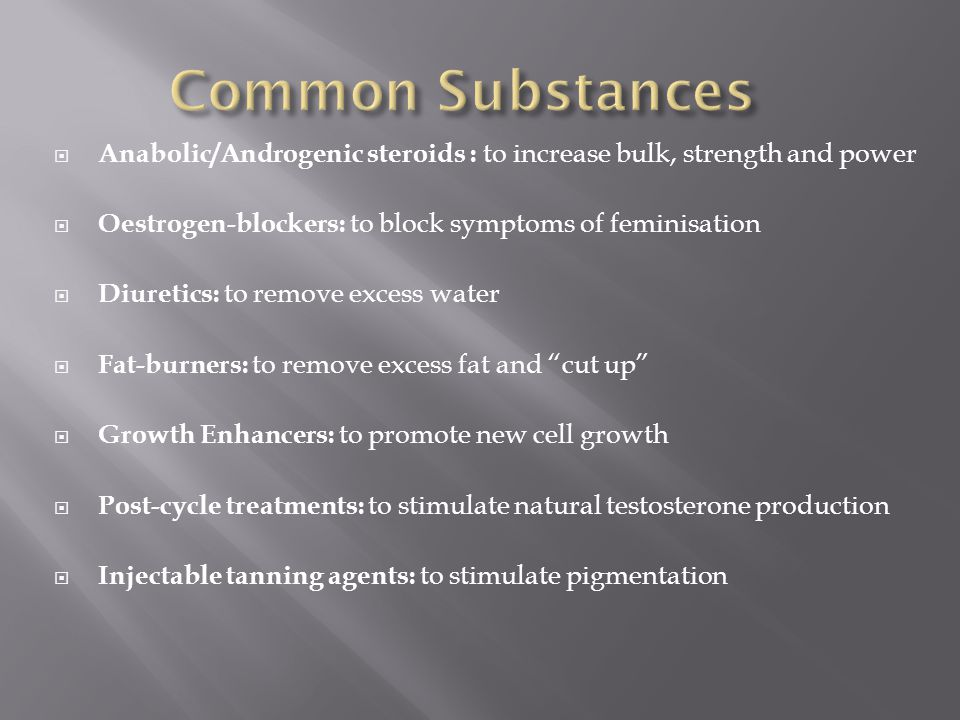 Common Substances Anabolic/Androgenic steroids : to increase bulk, strength and power. Oestrogen-blockers: to block symptoms of feminisation.