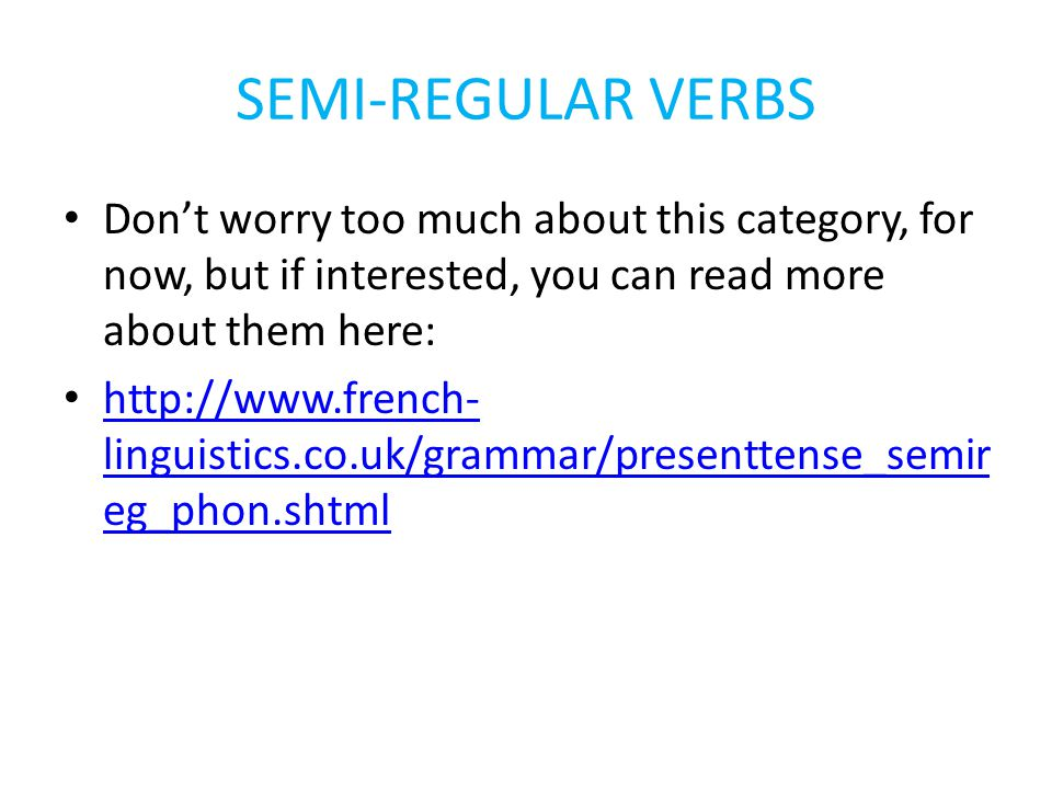 SEMI-REGULAR VERBS Don't worry too much about this category, for now, but if interested, you can read more about them here: