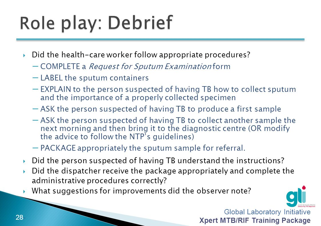 Role play: Debrief Did the health-care worker follow appropriate procedures COMPLETE a Request for Sputum Examination form.