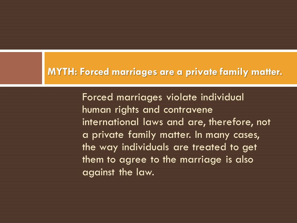 MYTH: Forced marriages are a private family matter.