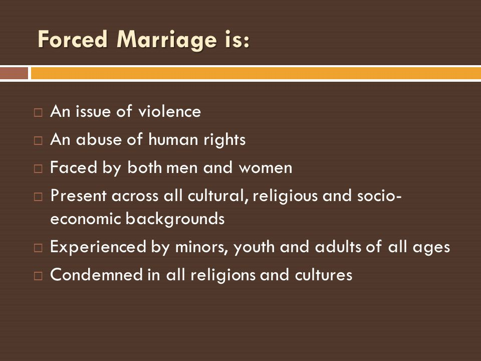 Forced Marriage is: An issue of violence An abuse of human rights