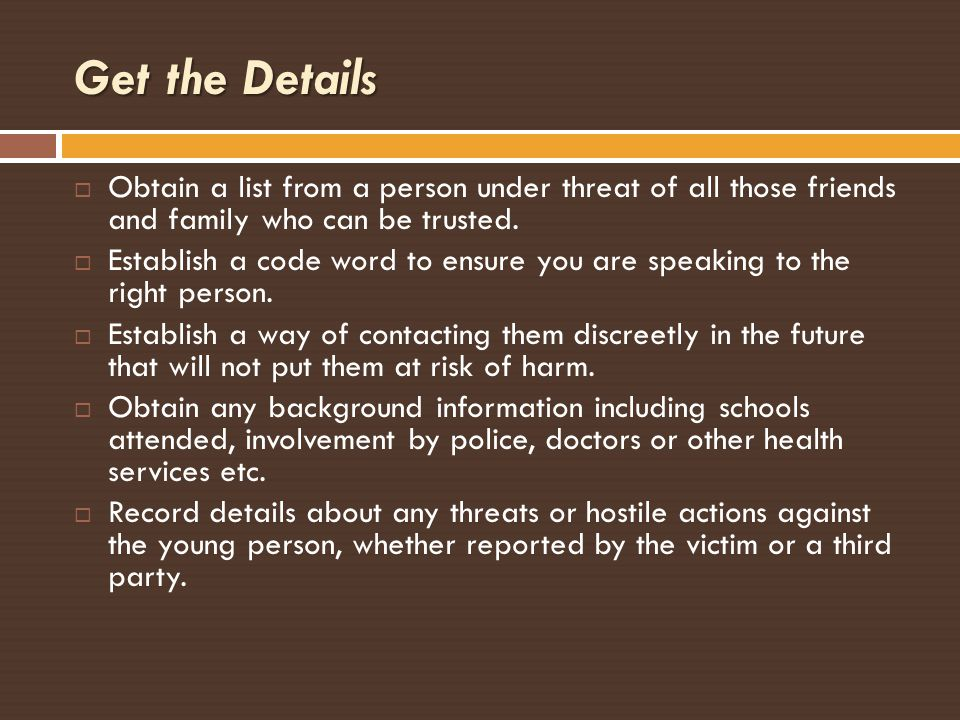 Get the Details Obtain a list from a person under threat of all those friends and family who can be trusted.