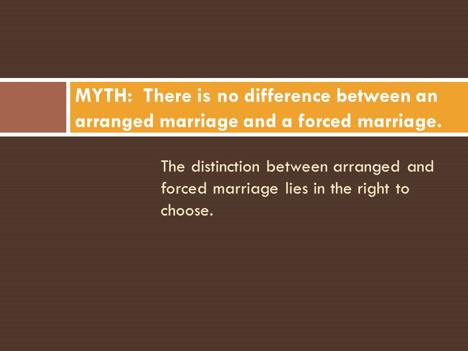 MYTH: There is no difference between an arranged marriage and a forced marriage.