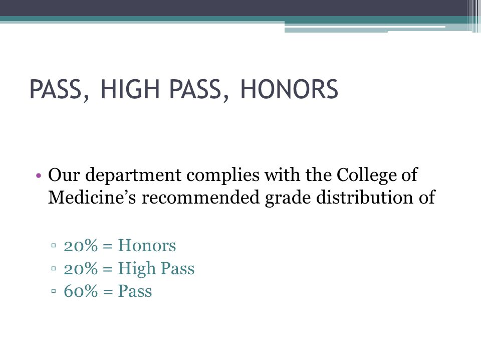 PASS, HIGH PASS, HONORS Our department complies with the College of Medicine's recommended grade distribution of.