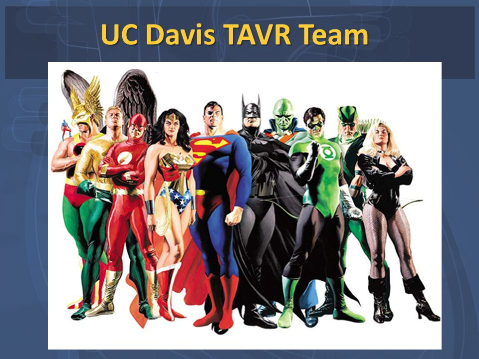 UC Davis TAVR Team Every member of the TAVR team is important to the positive outcome.