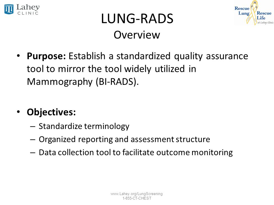 LUNG-RADS Overview Purpose: Establish a standardized quality assurance tool to mirror the tool widely utilized in Mammography (BI-RADS).
