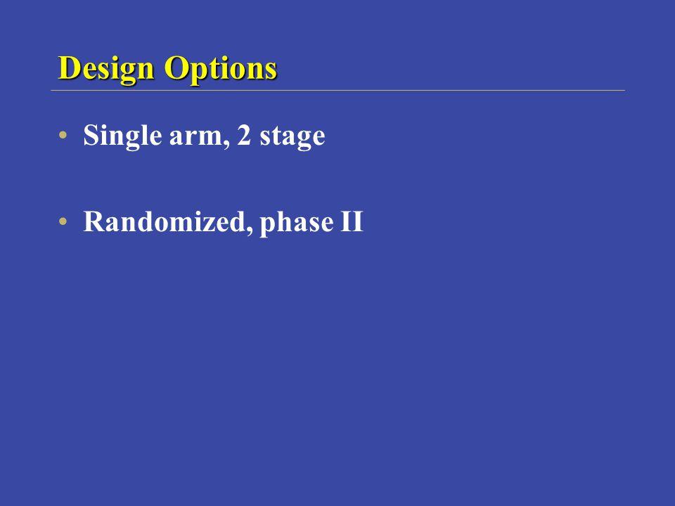 Design Options Single arm, 2 stage Randomized, phase II