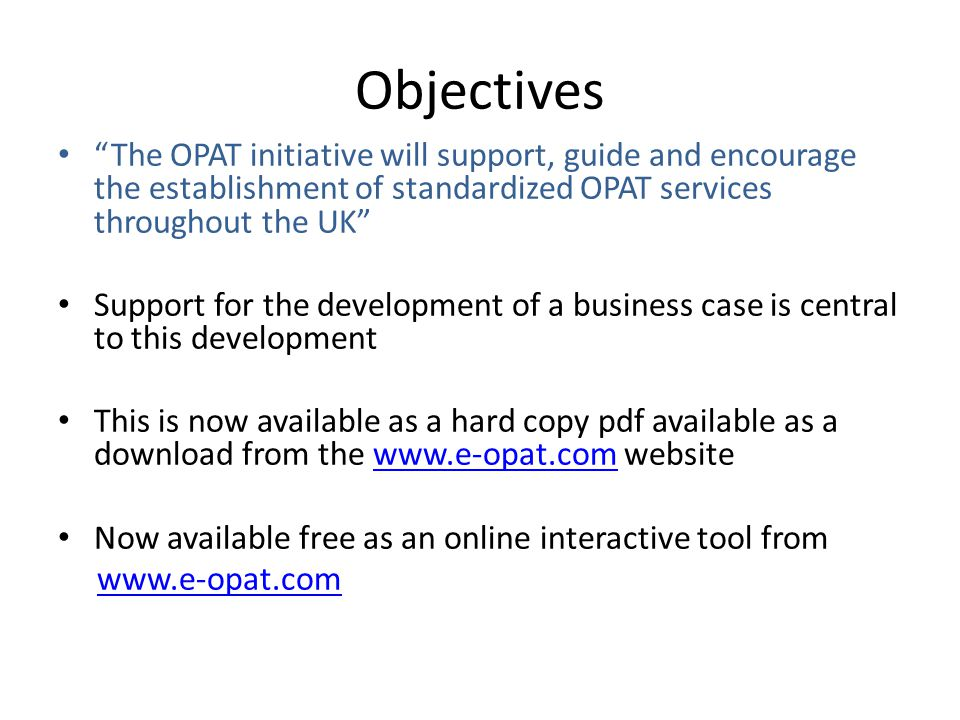 Objectives The OPAT initiative will support, guide and encourage the establishment of standardized OPAT services throughout the UK