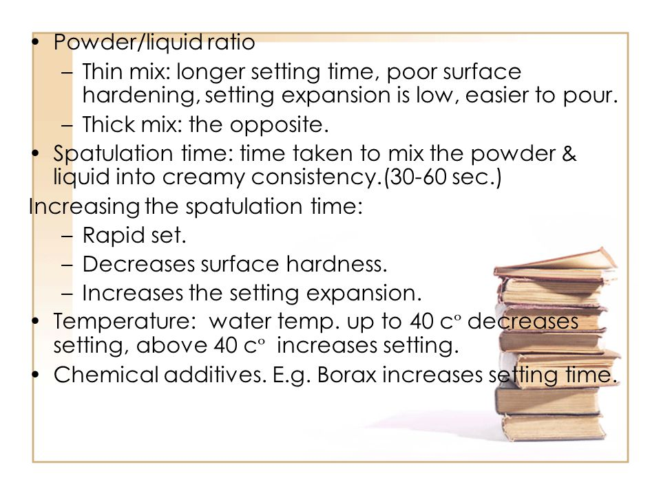 Powder/liquid ratio Thin mix: longer setting time, poor surface hardening, setting expansion is low, easier to pour.