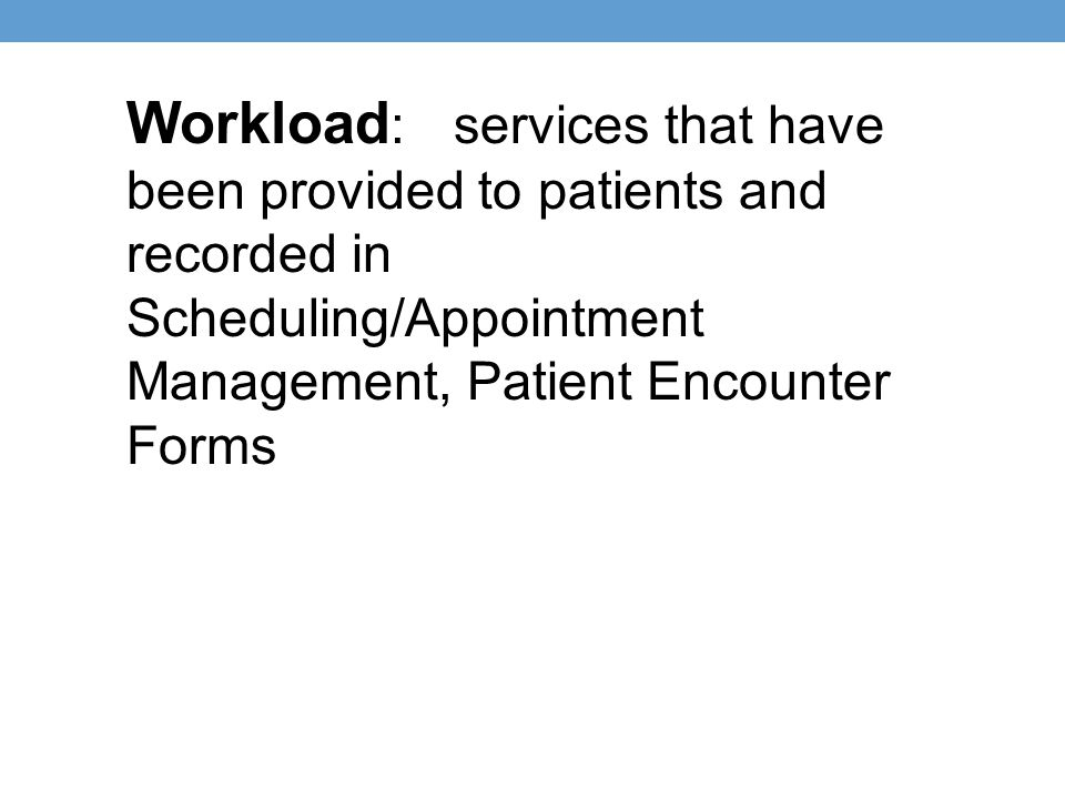 Workload: services that have been provided to patients and recorded in Scheduling/Appointment Management, Patient Encounter Forms