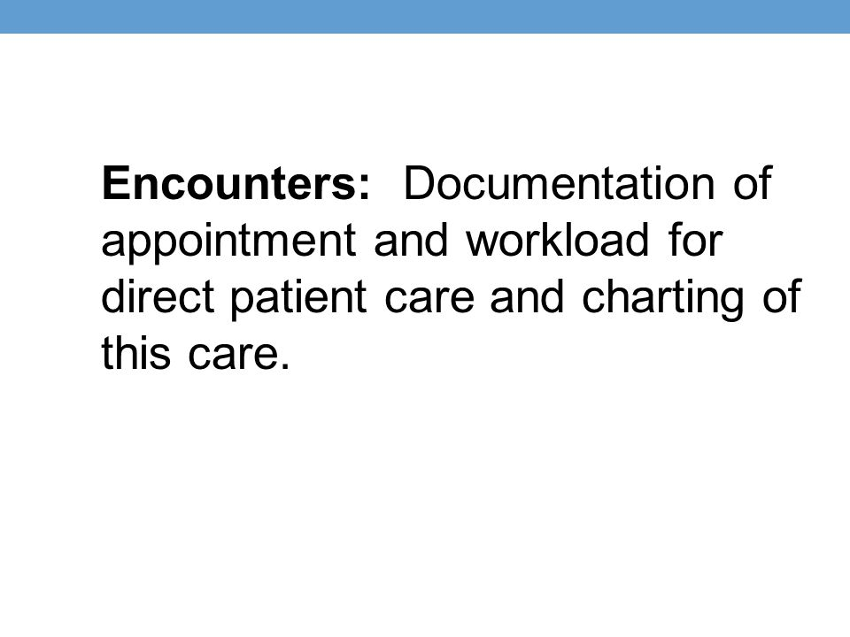 Encounters: Documentation of appointment and workload for direct patient care and charting of this care.