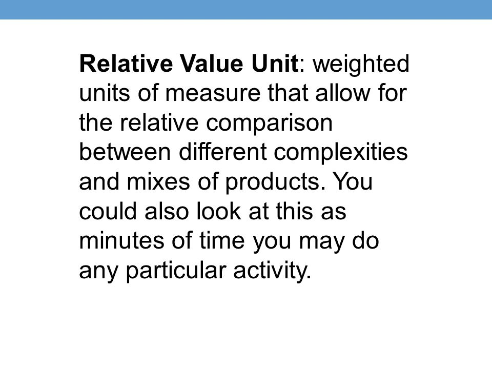 Relative Value Unit: weighted units of measure that allow for the relative comparison between different complexities and mixes of products.