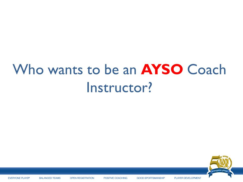 Who wants to be an AYSO Coach Instructor