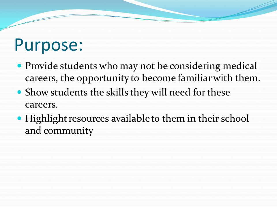 Purpose: Provide students who may not be considering medical careers, the opportunity to become familiar with them.