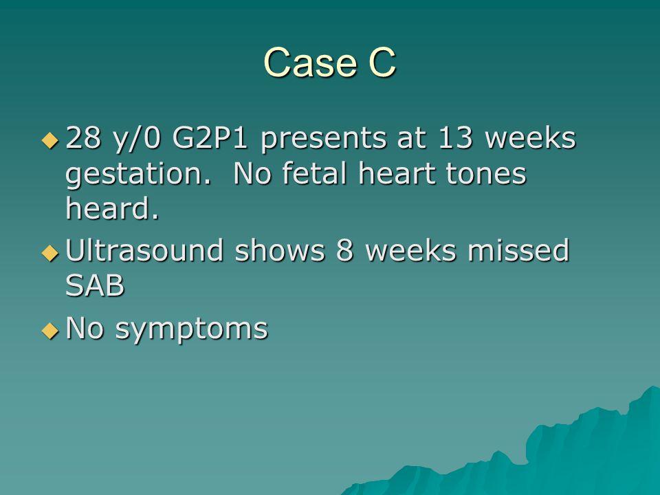Case C 28 y/0 G2P1 presents at 13 weeks gestation. No fetal heart tones heard. Ultrasound shows 8 weeks missed SAB.