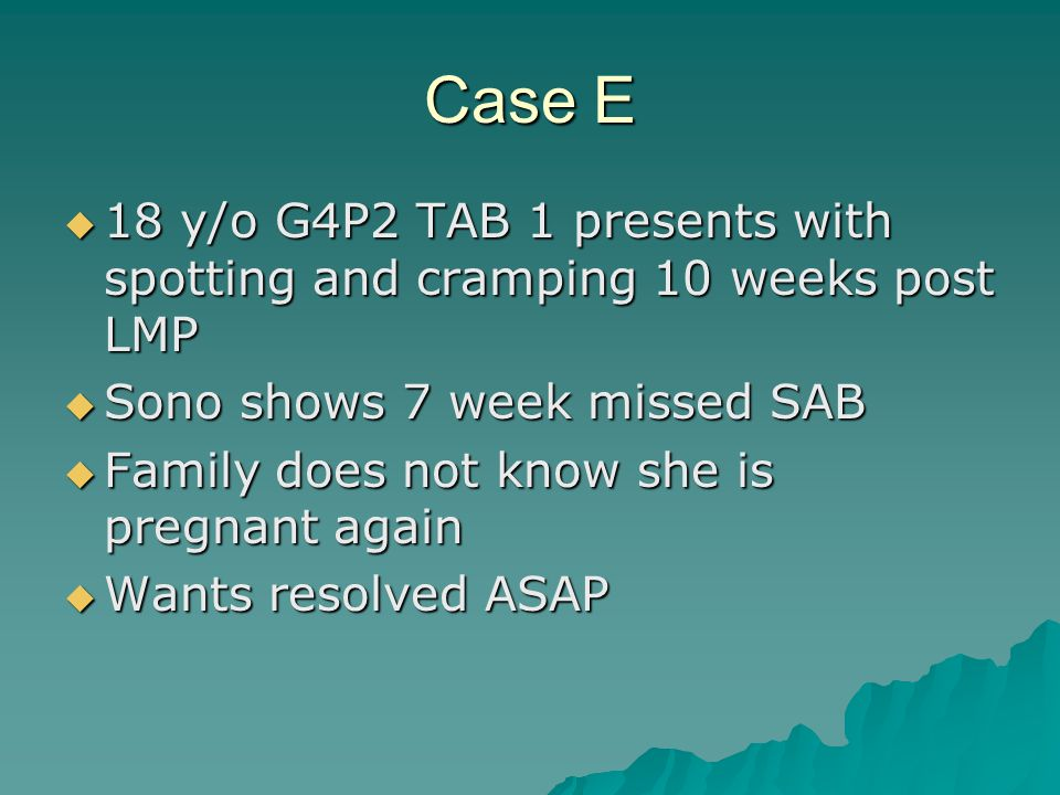 Case E 18 y/o G4P2 TAB 1 presents with spotting and cramping 10 weeks post LMP. Sono shows 7 week missed SAB.