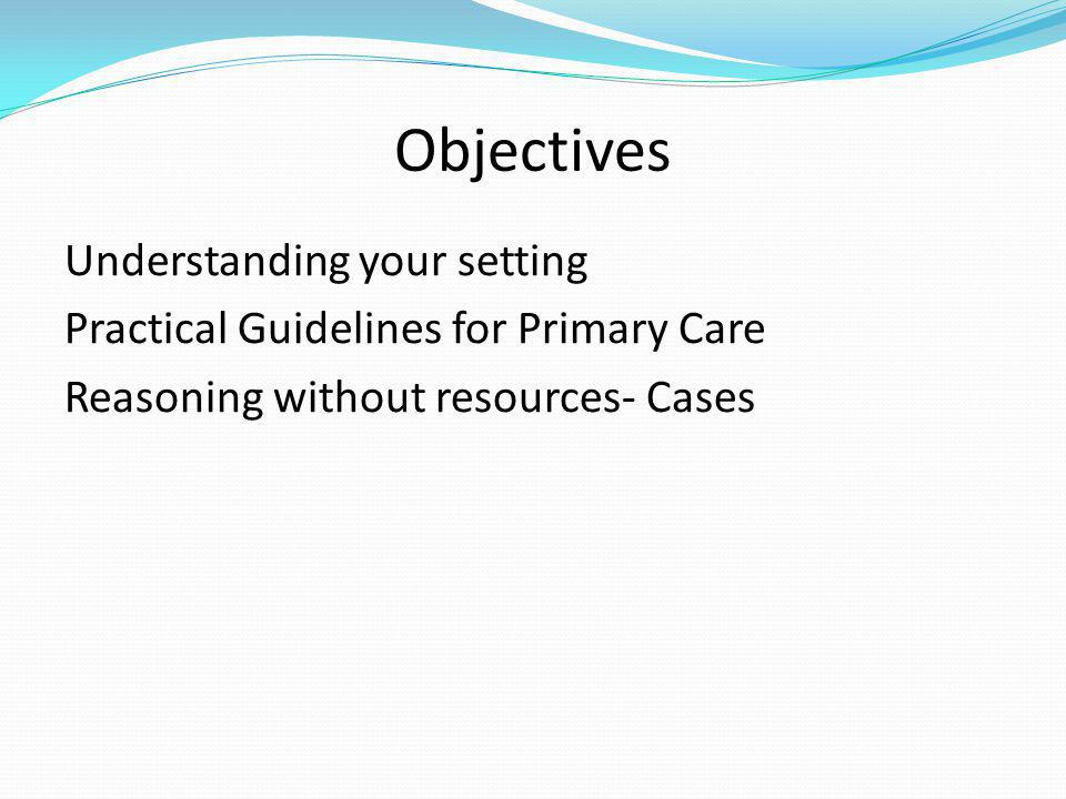 Objectives Understanding your setting Practical Guidelines for Primary Care Reasoning without resources- Cases