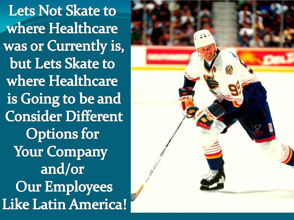 Lets Not Skate to where Healthcare. was or Currently is, but Lets Skate to. is Going to be and. Consider Different.