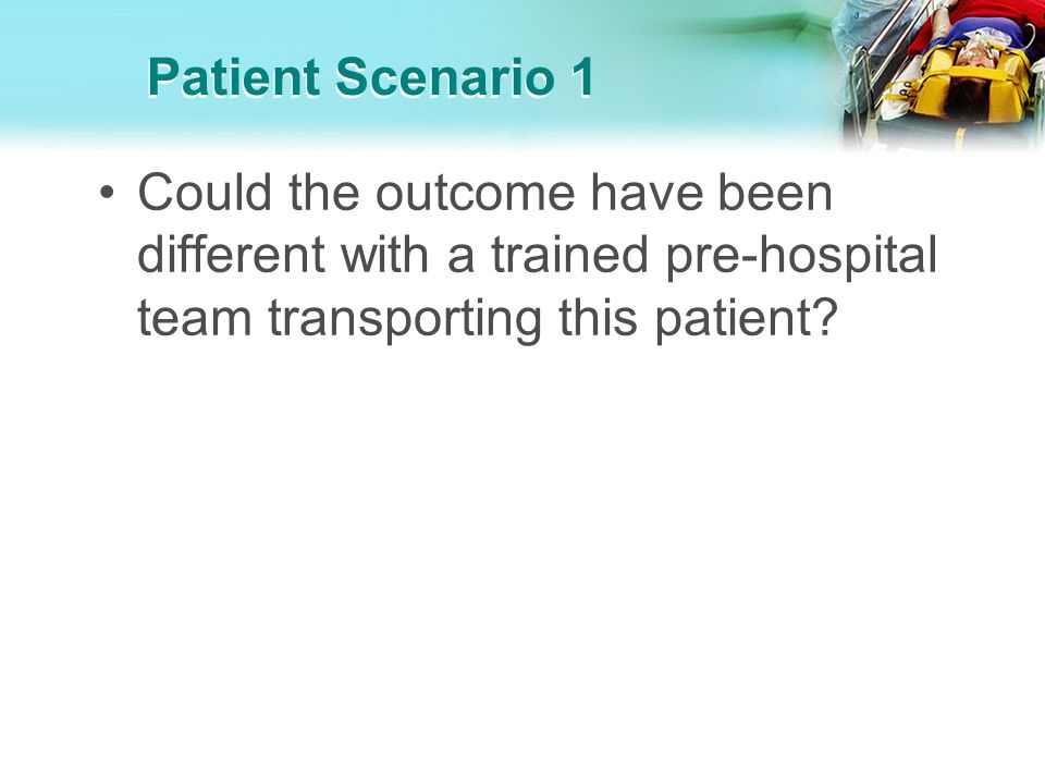 Patient Scenario 1 Could the outcome have been different with a trained pre-hospital team transporting this patient