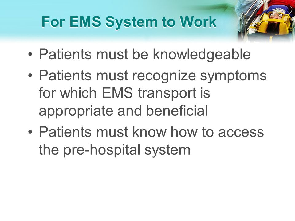 For EMS System to Work Patients must be knowledgeable. Patients must recognize symptoms for which EMS transport is appropriate and beneficial.