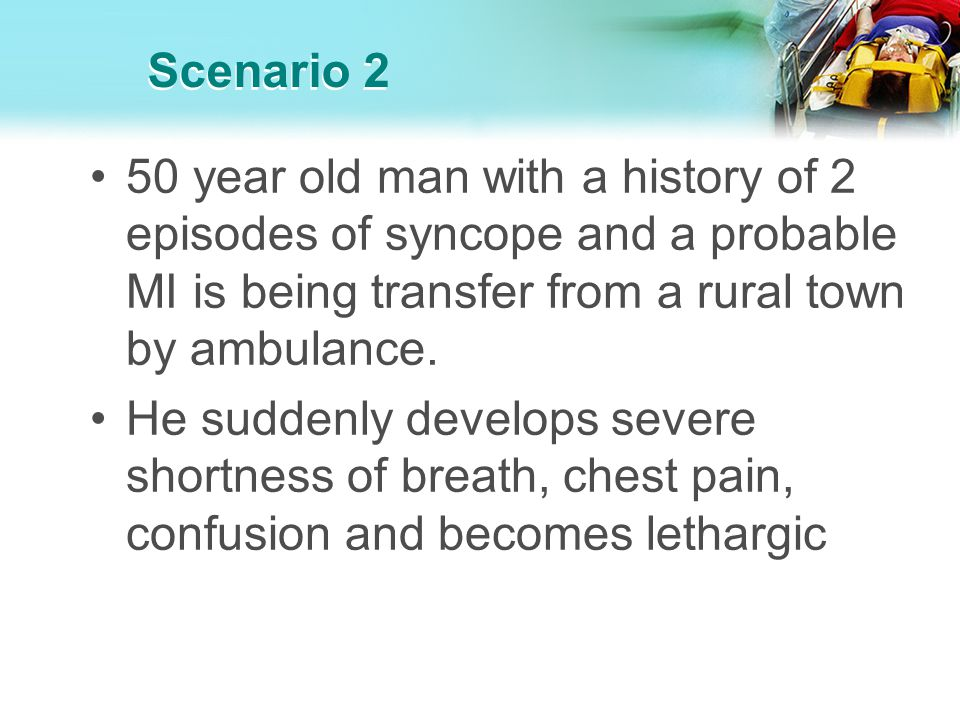 Scenario 2 50 year old man with a history of 2 episodes of syncope and a probable MI is being transfer from a rural town by ambulance.