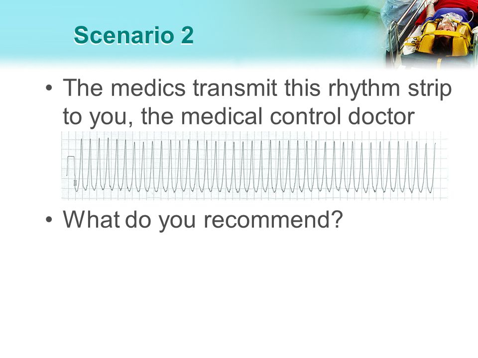 Scenario 2 The medics transmit this rhythm strip to you, the medical control doctor.