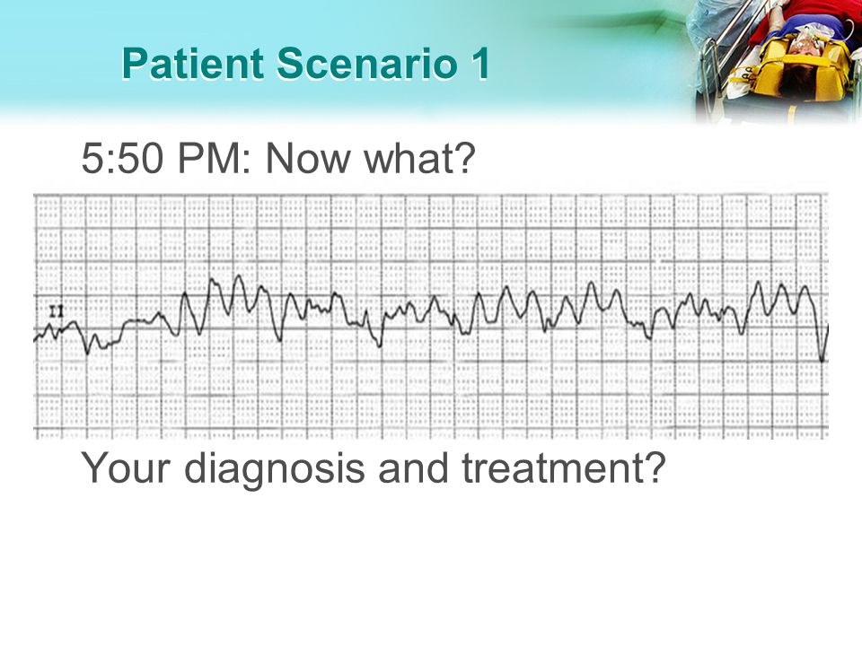 Patient Scenario 1 5:50 PM: Now what Your diagnosis and treatment