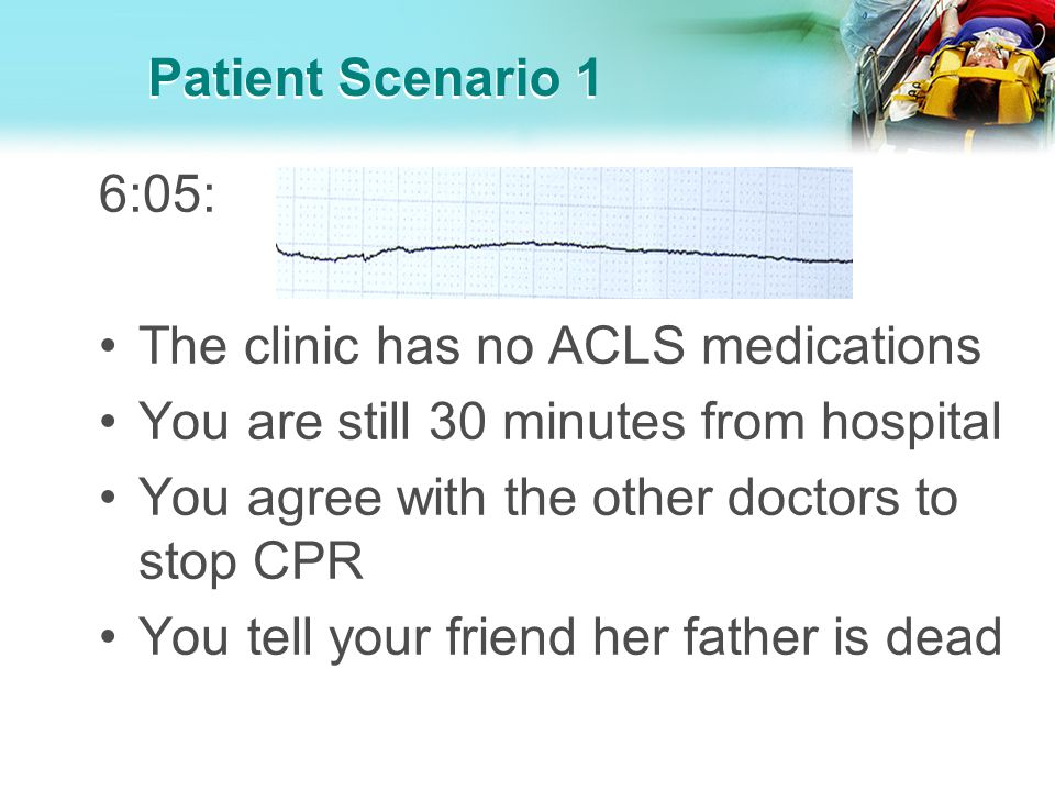 Patient Scenario 1 6:05: The clinic has no ACLS medications. You are still 30 minutes from hospital.