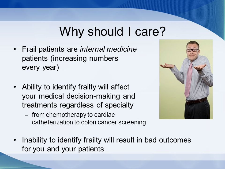 Why should I care Frail patients are internal medicine patients (increasing numbers every year)