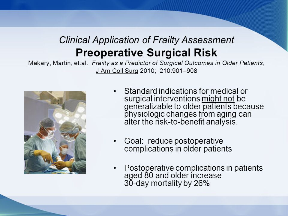 Clinical Application of Frailty Assessment Preoperative Surgical Risk Makary, Martin, et.al. Frailty as a Predictor of Surgical Outcomes in Older Patients, J Am Coll Surg 2010; 210:901–908